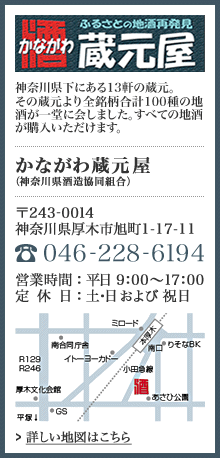 かながわ蔵元屋 神奈川県下にある13の蔵元からのすべての地酒が購入いただけます。 住所 厚木市旭町1-17-1 電話 046-228-6194